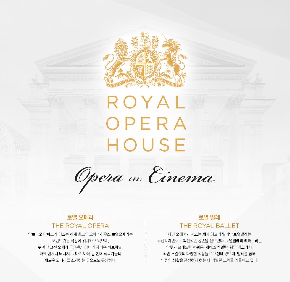 Opera in Cinema 로열 오페라 하우스 로열 오페라 안토니오 파파노가 이끄는 세계 최고의 오페라하우스 로열오페라는 코벤트가든 극장에 위치하고 있으며, 뛰어난 고전 오페라 공연뿐만 아니라 해리슨 버트위슬, 마크 앤서니 터니지, 토마스 아데 등 현대 작곡가들의 새로운 오페라를 소개하는 곳으로도 유명하다. 케빈 오헤어가 이끄는 세계 최고의 발레단 로열발레는 고전적이면서도 혁신적인 공연을 선보인다. 로열발레의 레퍼토리는 안무가 프레드릭 애쉬튼, 케네스 맥밀란, 웨인 맥그리거, 리암 스칼렛의 다양한 작품들로 구성돼 있으며, 발레를 통해 인류의 생활을 풍성하게 하는 데 각별한 노력을 기울이고 있다.